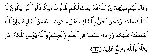 """Och deras profet sade till dem, """"Allah har utnämnt Talut till er kung."""" De sade, """"Hur kan han ha kungadöme över oss, när vi har mer rätt till kungadöme än honom? Han har inte ens givits mycket rikedom!"""" Han sade, """"Allah har valt honom framför er och försett honom med ett överflöd av vetskap och fysisk styrka. Och Allah ger sitt kungadöme till vem Han vill. Och Allah är allomslutande, allvetande."""""""